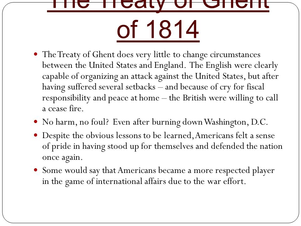 The Treaty of Ghent of 1814 The Treaty of Ghent does very little to change circumstances between the United States and England. The English were clear