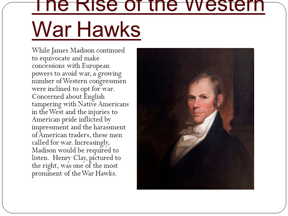 The Rise of the Western War Hawks While James Madison continued to equivocate and make concessions with European powers to avoid war, a growing number