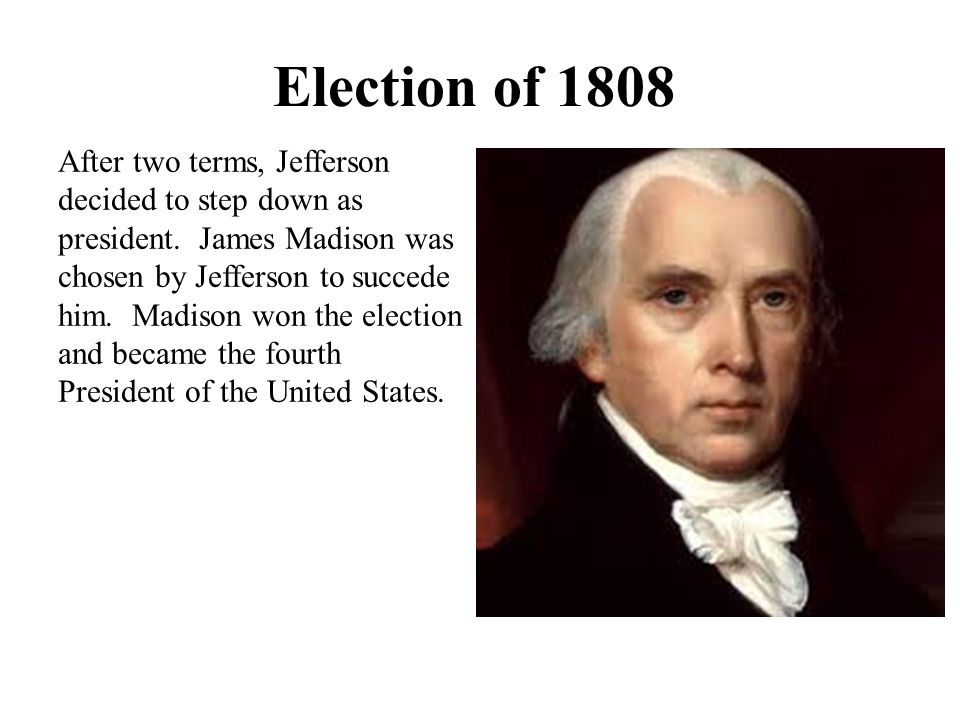 Election of 1808 After two terms, Jefferson decided to step down as president. James Madison was chosen by Jefferson to succede him. Madison won the e