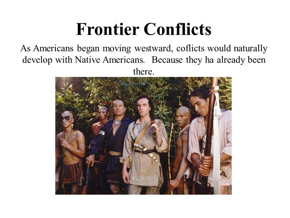 Frontier Conflicts As Americans began moving westward, coflicts would naturally develop with Native Americans. Because they ha already been there.