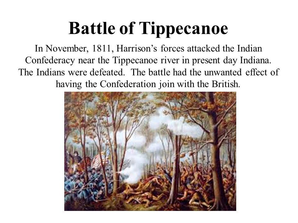 Battle of Tippecanoe In November, 1811, Harrison's forces attacked the Indian Confederacy near the Tippecanoe river in present day Indiana. The Indian