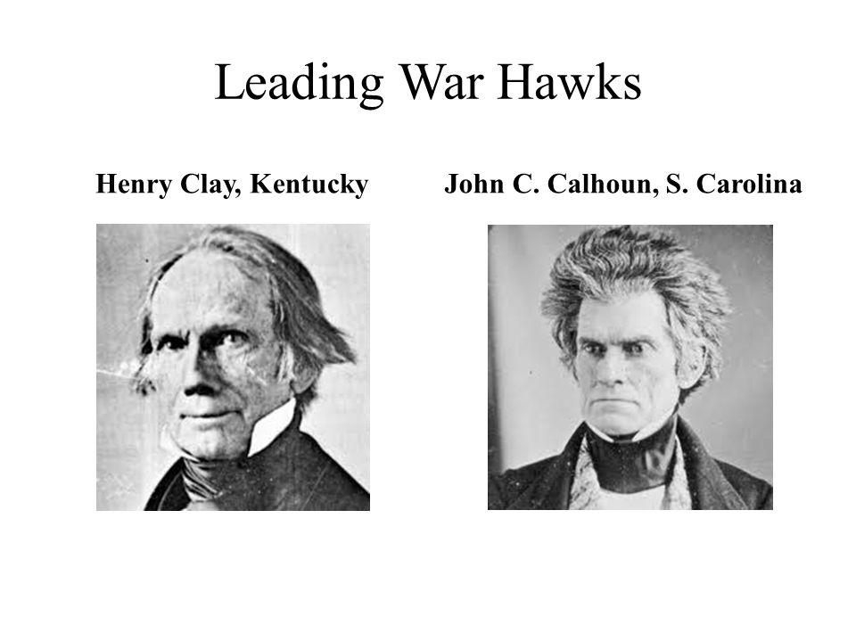 Leading War Hawks Henry Clay, KentuckyJohn C. Calhoun, S. Carolina
