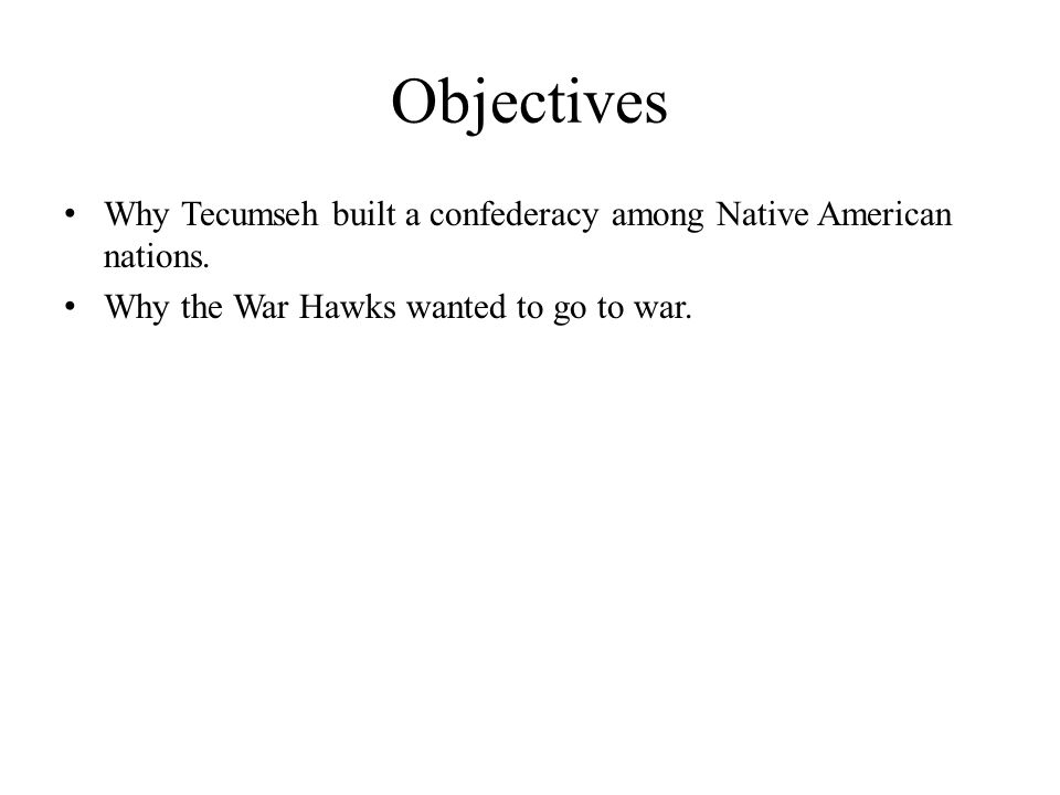 Objectives Why Tecumseh built a confederacy among Native American nations. Why the War Hawks wanted to go to war.