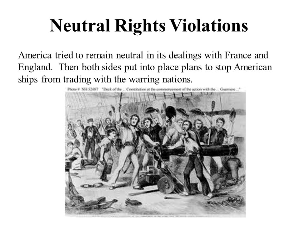 Neutral Rights Violations America tried to remain neutral in its dealings with France and England. Then both sides put into place plans to stop Americ