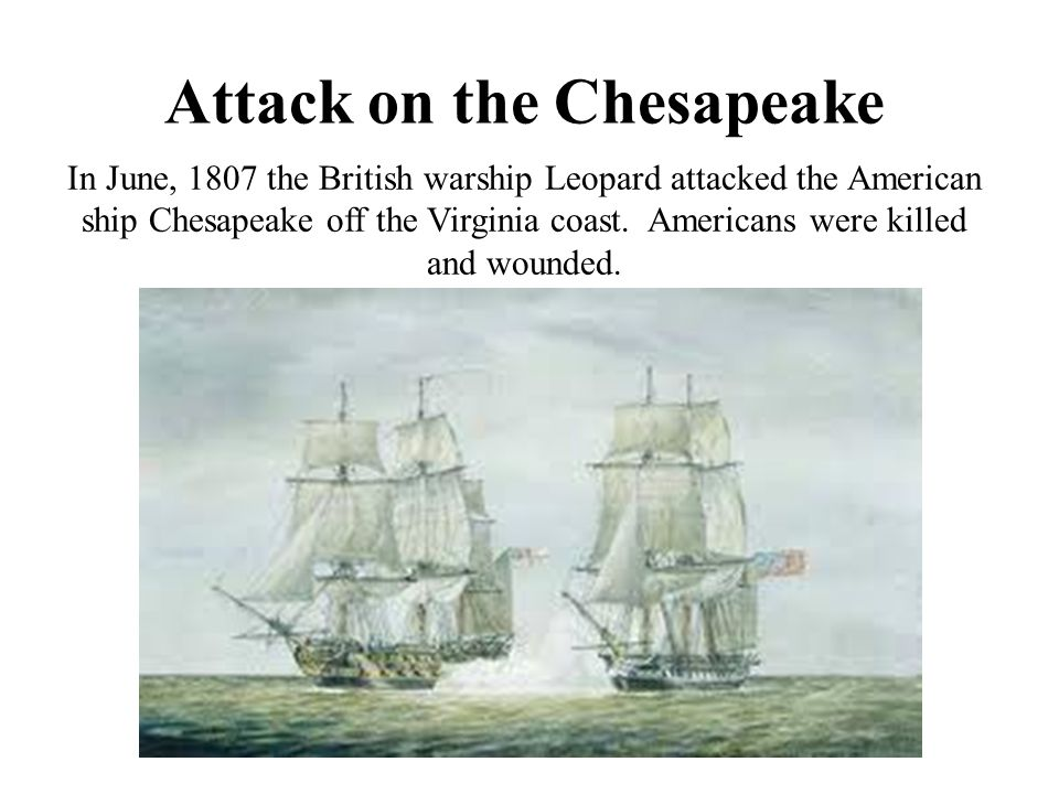 Attack on the Chesapeake In June, 1807 the British warship Leopard attacked the American ship Chesapeake off the Virginia coast. Americans were killed