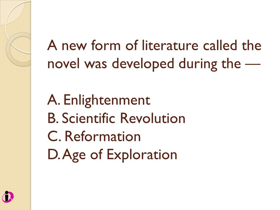 A new form of literature called the novel was developed during the — A. Enlightenment B. Scientific Revolution C. Reformation D. Age of Exploration