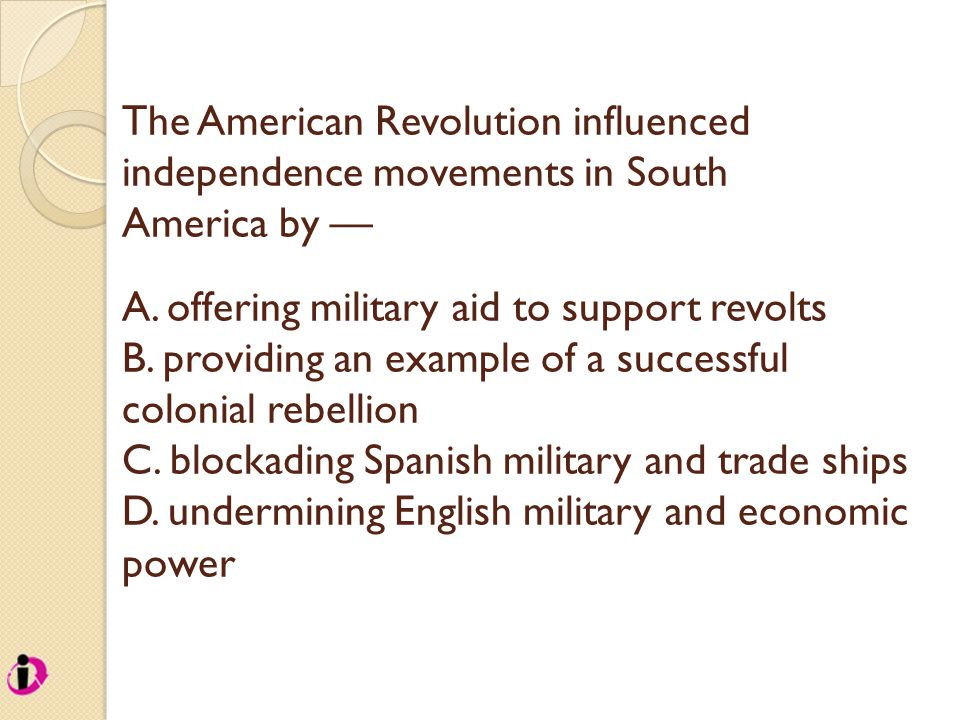 The American Revolution influenced independence movements in South America by — A. offering military aid to support revolts B. providing an example of