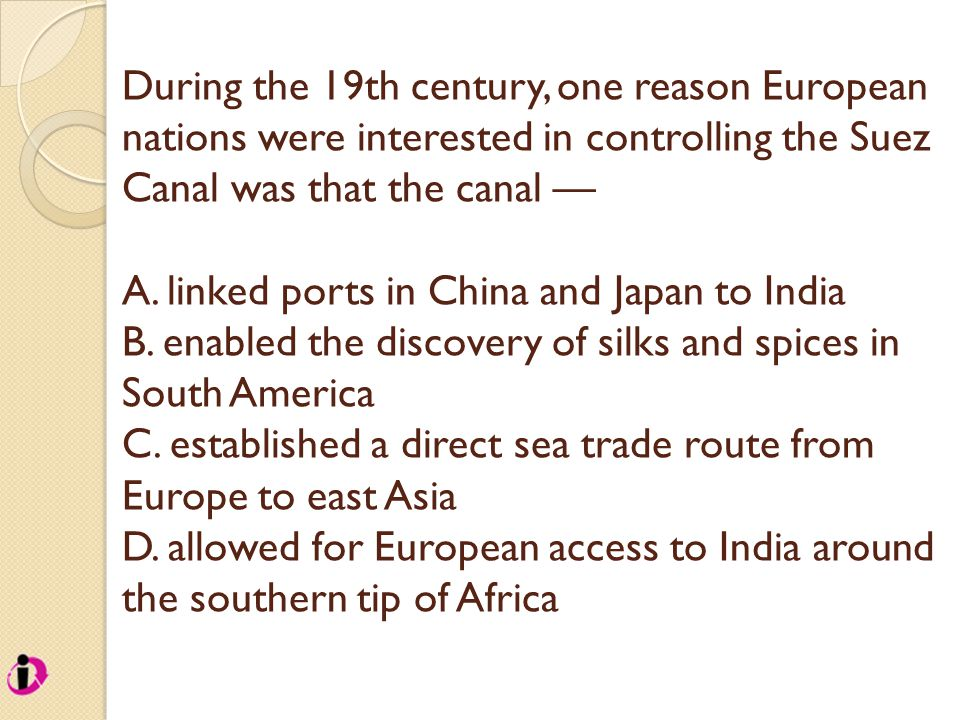 During the 19th century, one reason European nations were interested in controlling the Suez Canal was that the canal — A. linked ports in China and J