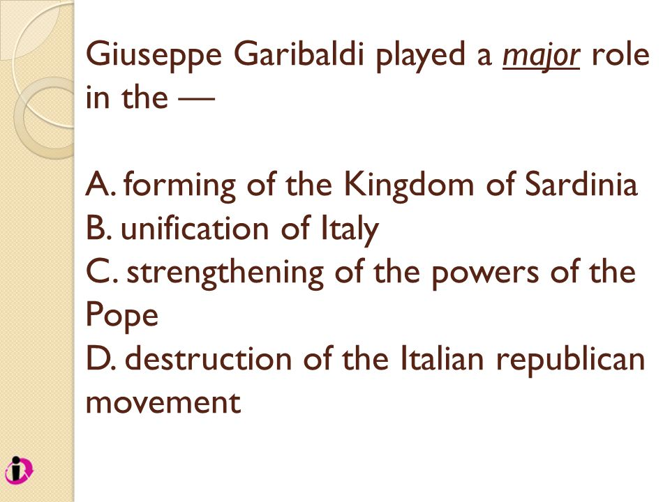 Giuseppe Garibaldi played a major role in the — A. forming of the Kingdom of Sardinia B. unification of Italy C. strengthening of the powers of the Po