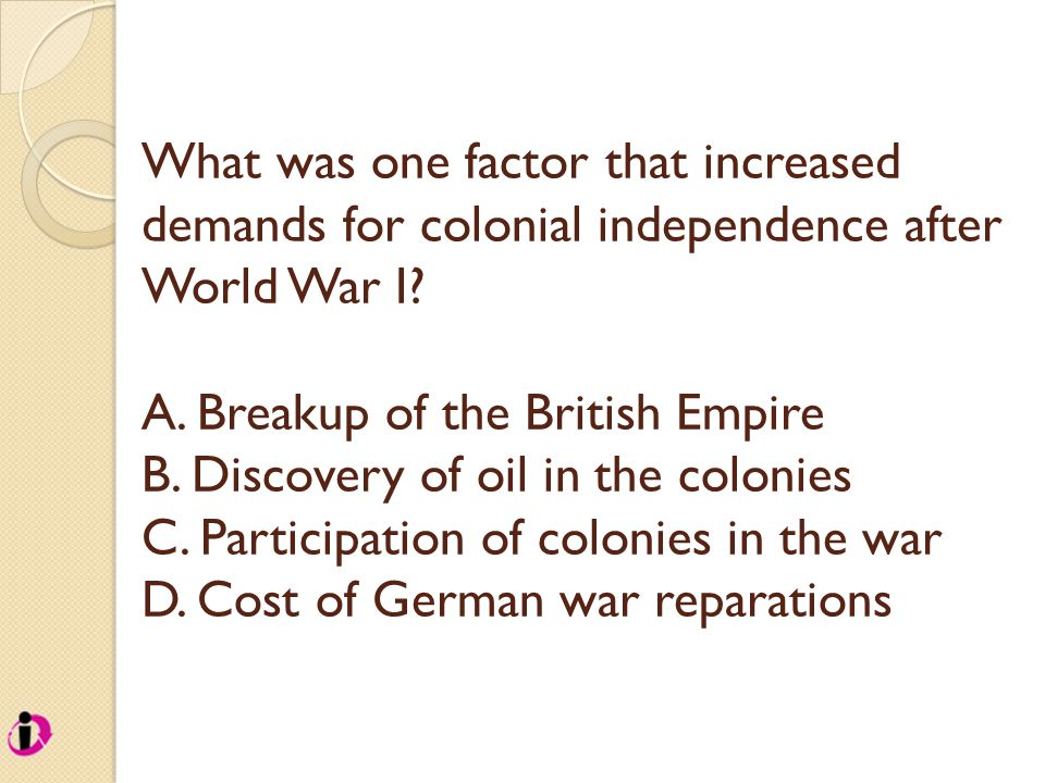 What was one factor that increased demands for colonial independence after World War I? A. Breakup of the British Empire B. Discovery of oil in the co