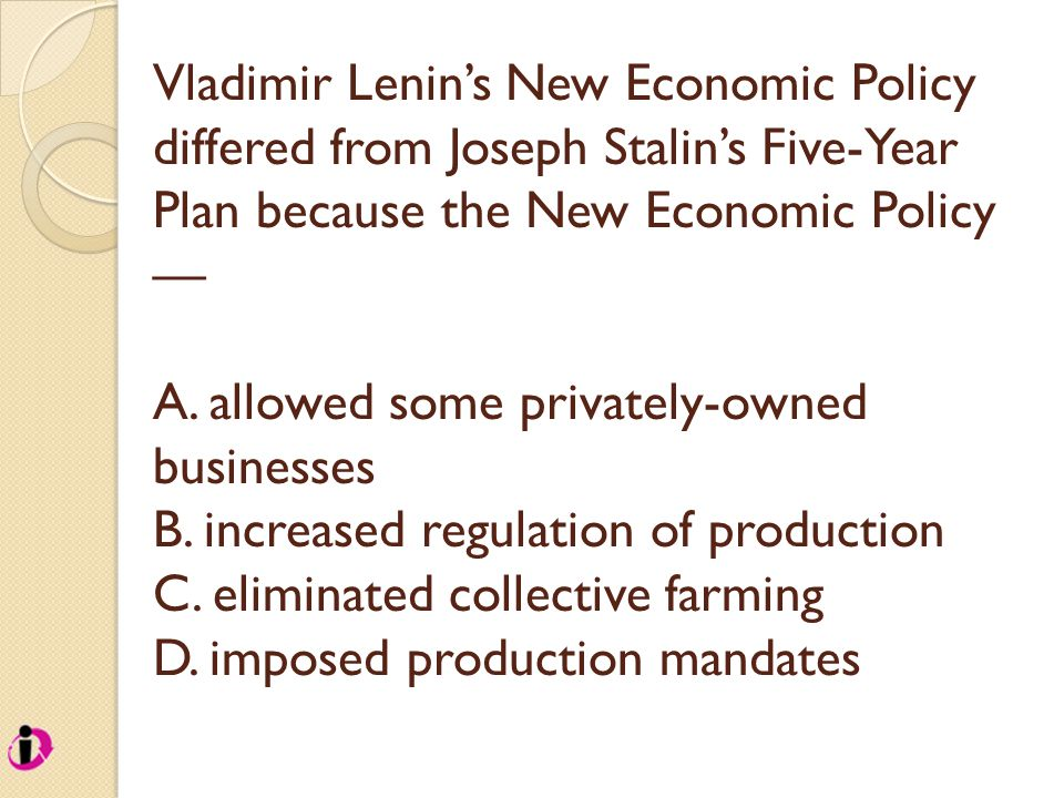 Vladimir Lenin's New Economic Policy differed from Joseph Stalin's Five-Year Plan because the New Economic Policy — A. allowed some privately-owned bu