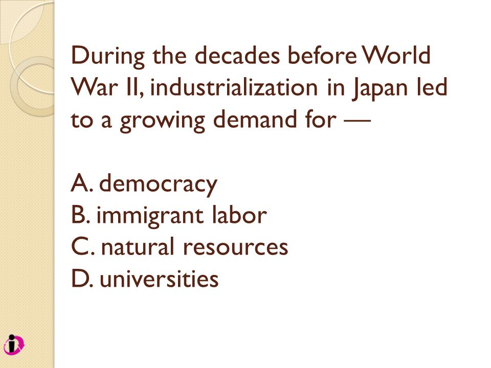 During the decades before World War II, industrialization in Japan led to a growing demand for — A.