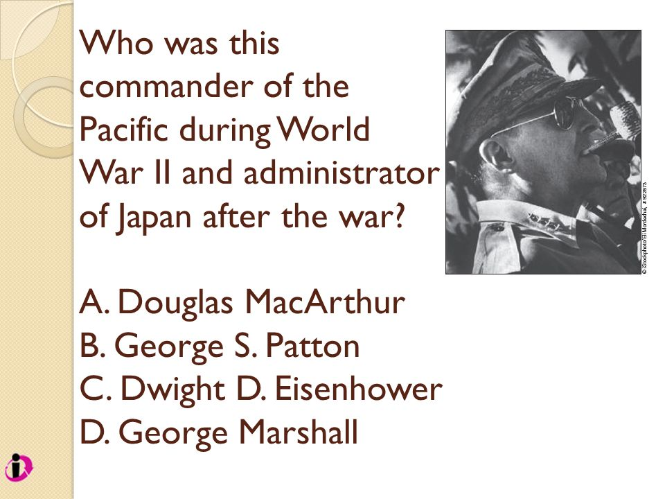 Who was this commander of the Pacific during World War II and administrator of Japan after the war? A. Douglas MacArthur B. George S. Patton C. Dwight