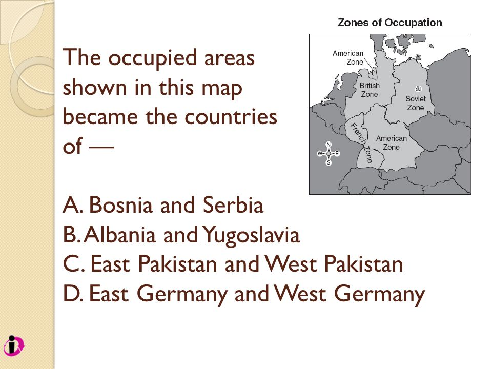The occupied areas shown in this map became the countries of — A. Bosnia and Serbia B. Albania and Yugoslavia C. East Pakistan and West Pakistan D. Ea