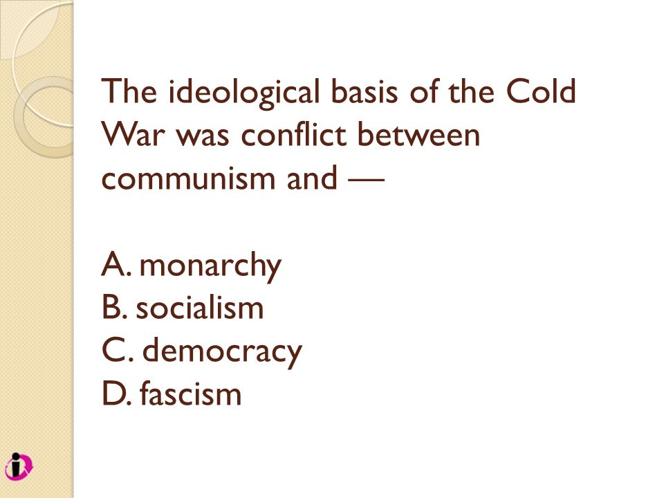 The ideological basis of the Cold War was conflict between communism and — A. monarchy B. socialism C. democracy D. fascism
