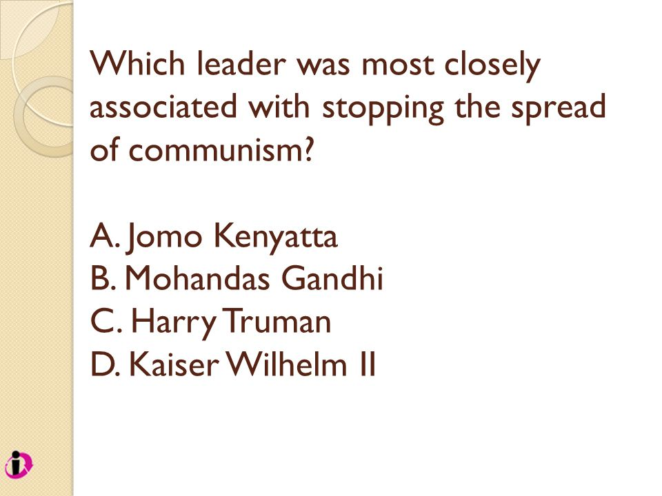 Which leader was most closely associated with stopping the spread of communism? A. Jomo Kenyatta B. Mohandas Gandhi C. Harry Truman D. Kaiser Wilhelm
