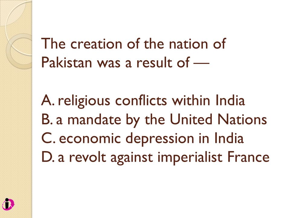 The creation of the nation of Pakistan was a result of — A. religious conflicts within India B. a mandate by the United Nations C. economic depression