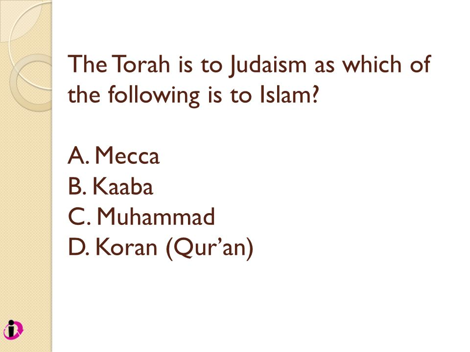 The Torah is to Judaism as which of the following is to Islam? A. Mecca B. Kaaba C. Muhammad D. Koran (Qur'an)