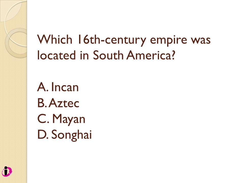 Which 16th-century empire was located in South America A. Incan B. Aztec C. Mayan D. Songhai