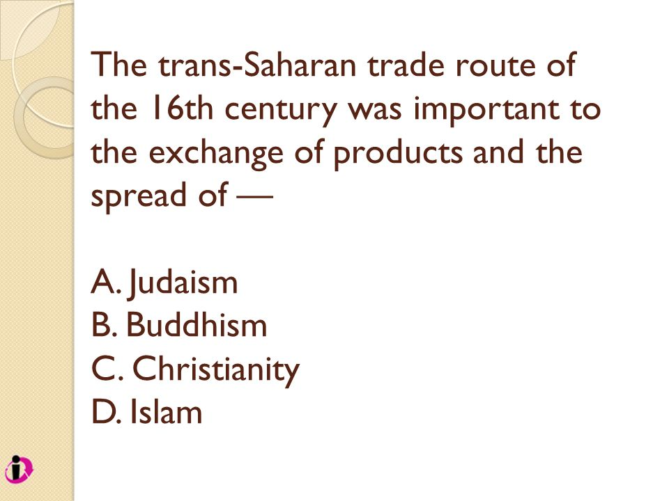 The trans-Saharan trade route of the 16th century was important to the exchange of products and the spread of — A. Judaism B. Buddhism C. Christianity