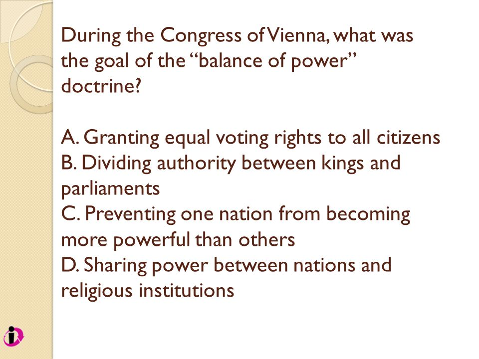 "During the Congress of Vienna, what was the goal of the ""balance of power"" doctrine? A. Granting equal voting rights to all citizens B. Dividing autho"
