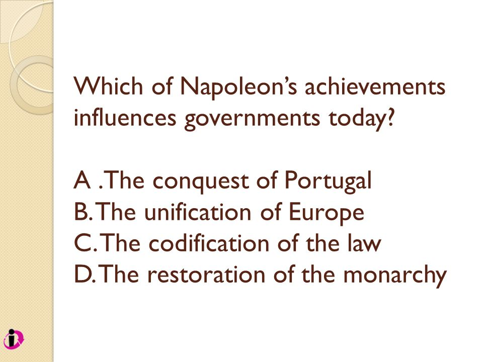 Which of Napoleon's achievements influences governments today? A.The conquest of Portugal B. The unification of Europe C. The codification of the law