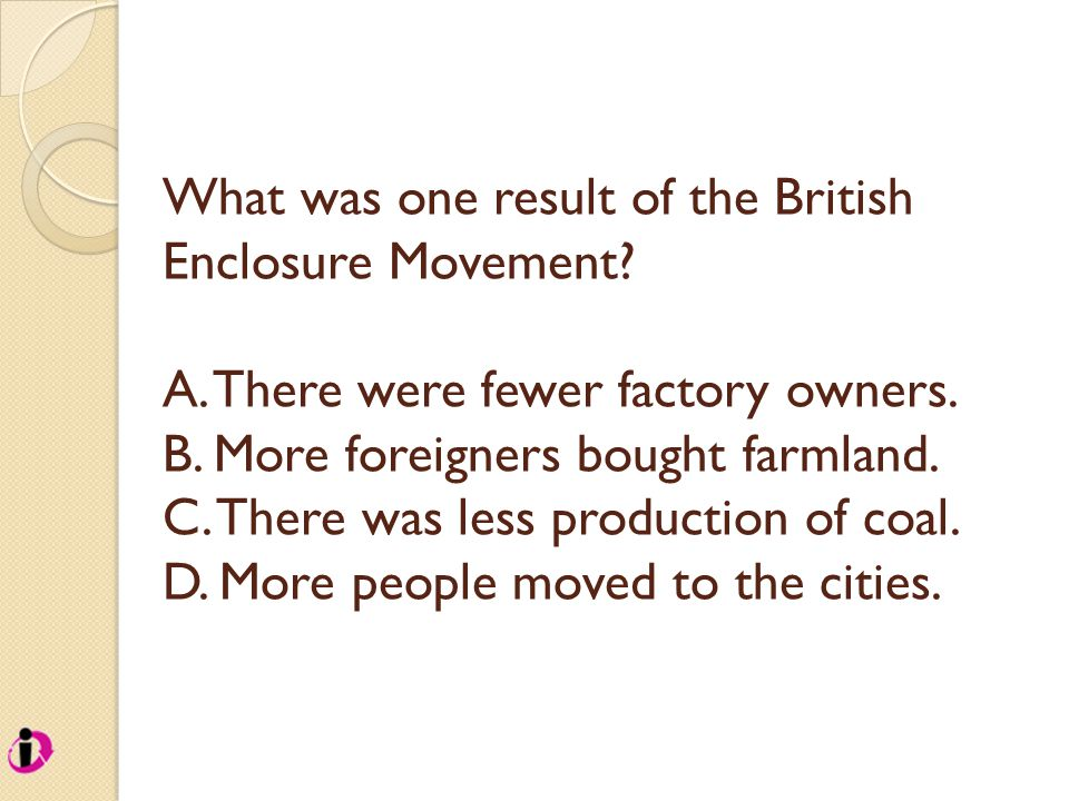 What was one result of the British Enclosure Movement? A. There were fewer factory owners. B. More foreigners bought farmland. C. There was less produ