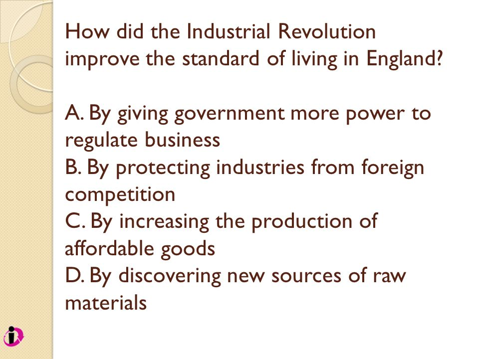 How did the Industrial Revolution improve the standard of living in England? A. By giving government more power to regulate business B. By protecting