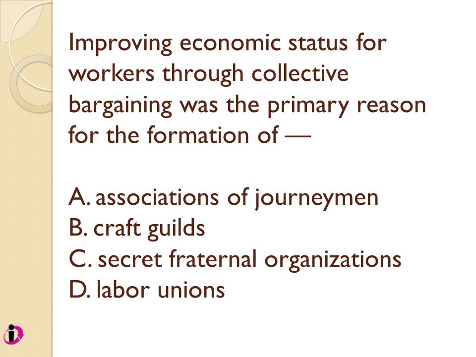 Improving economic status for workers through collective bargaining was the primary reason for the formation of — A. associations of journeymen B. cra