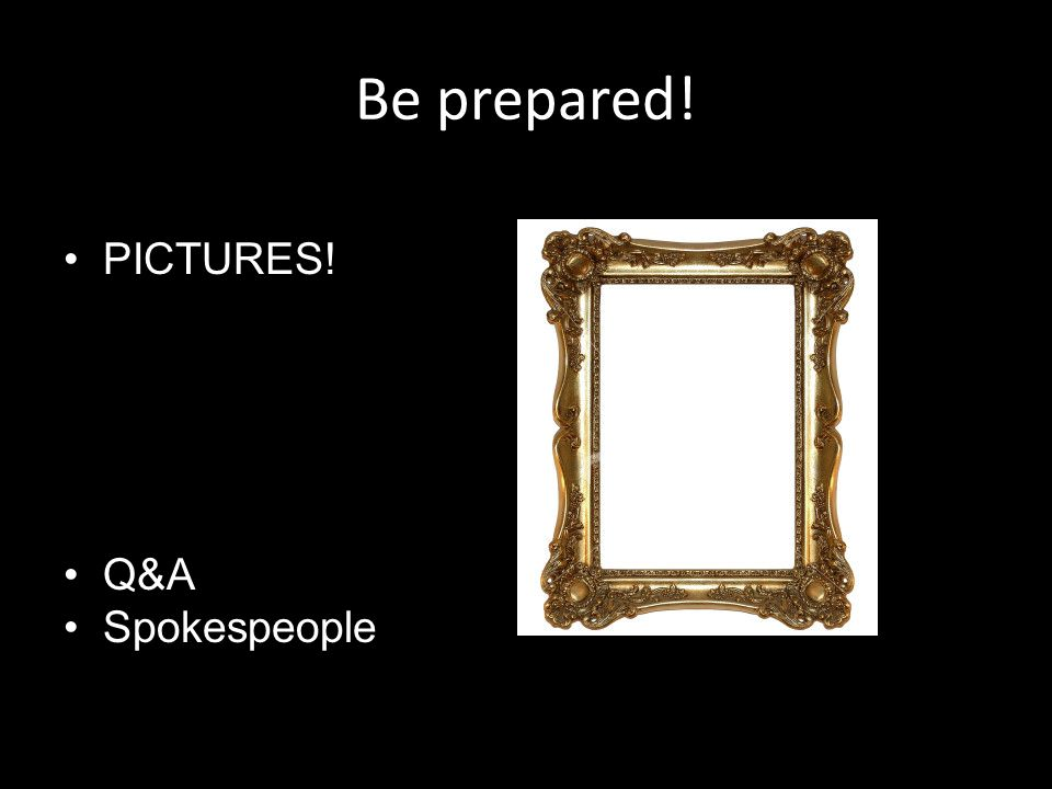 Be prepared! PICTURES! Q&A Spokespeople