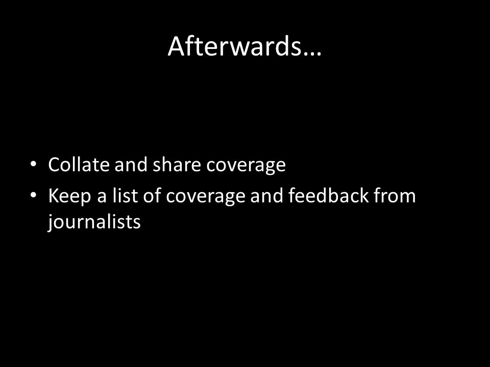 Afterwards… Collate and share coverage Keep a list of coverage and feedback from journalists