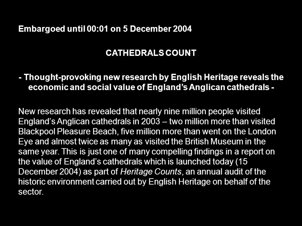 Embargoed until 00:01 on 5 December 2004 CATHEDRALS COUNT - Thought-provoking new research by English Heritage reveals the economic and social value of England's Anglican cathedrals - New research has revealed that nearly nine million people visited England's Anglican cathedrals in 2003 – two million more than visited Blackpool Pleasure Beach, five million more than went on the London Eye and almost twice as many as visited the British Museum in the same year.