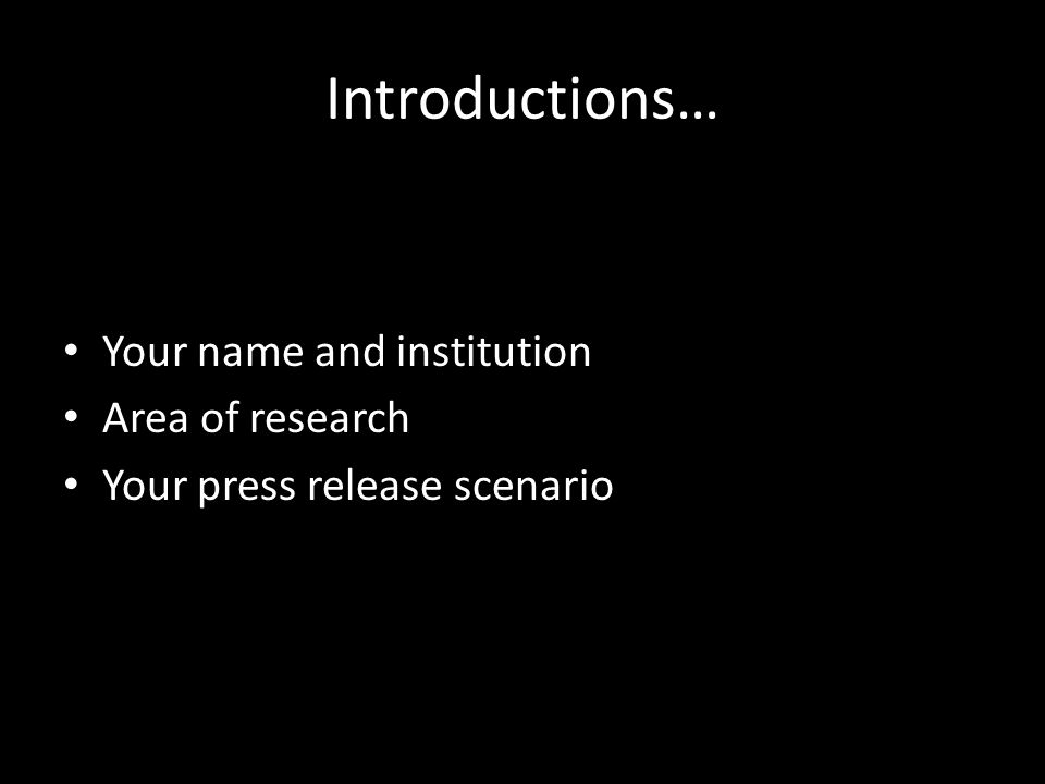 Introductions… Your name and institution Area of research Your press release scenario