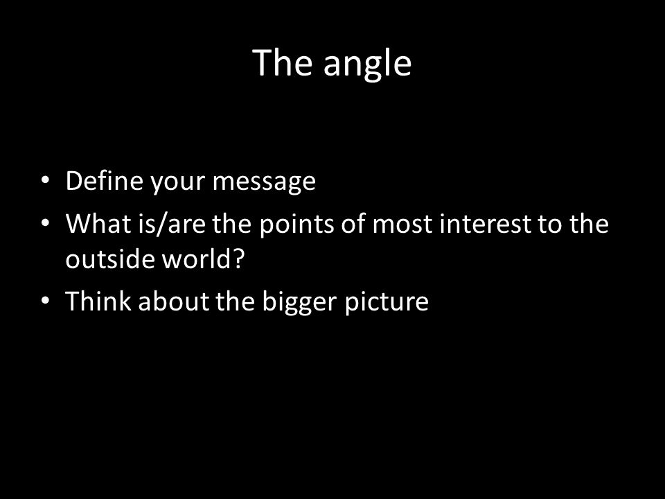 The angle Define your message What is/are the points of most interest to the outside world.