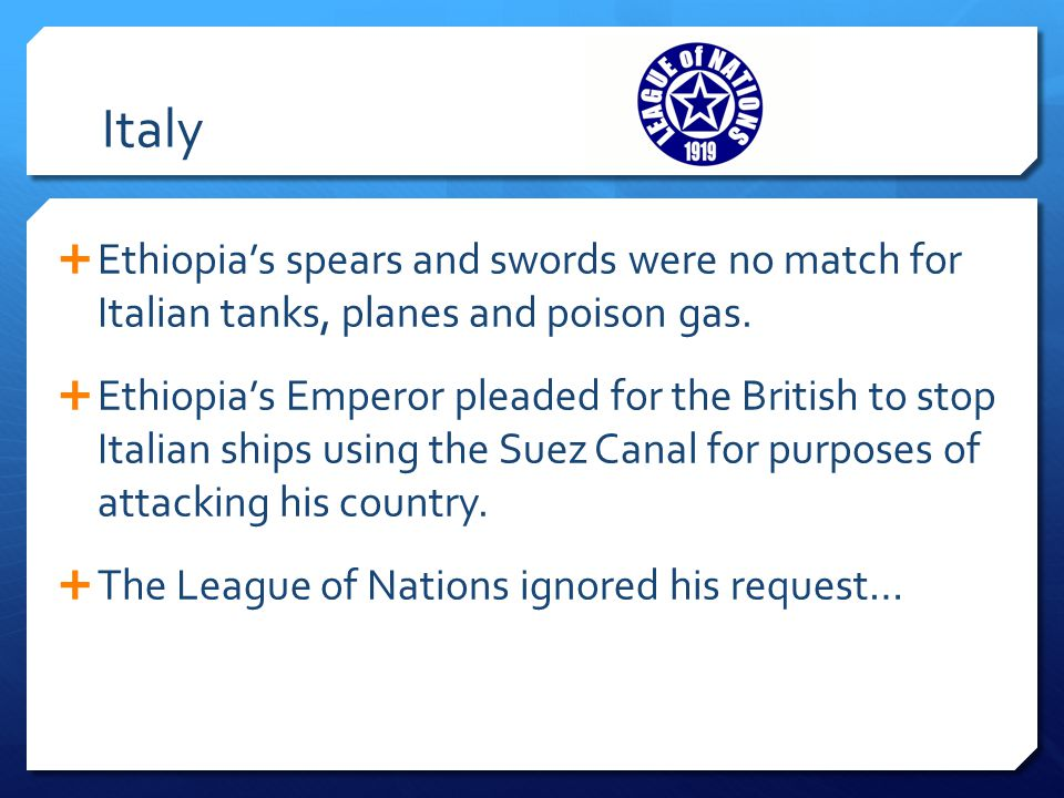 Italy  Ethiopia's spears and swords were no match for Italian tanks, planes and poison gas.  Ethiopia's Emperor pleaded for the British to stop Ital
