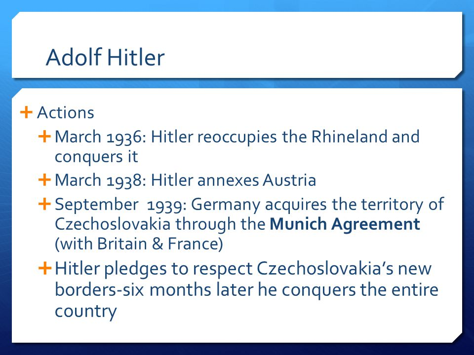 Adolf Hitler  Actions  March 1936: Hitler reoccupies the Rhineland and conquers it  March 1938: Hitler annexes Austria  September 1939: Germany ac