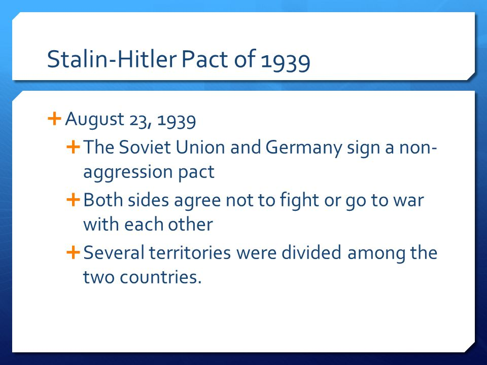Stalin-Hitler Pact of 1939  August 23, 1939  The Soviet Union and Germany sign a non- aggression pact  Both sides agree not to fight or go to war w