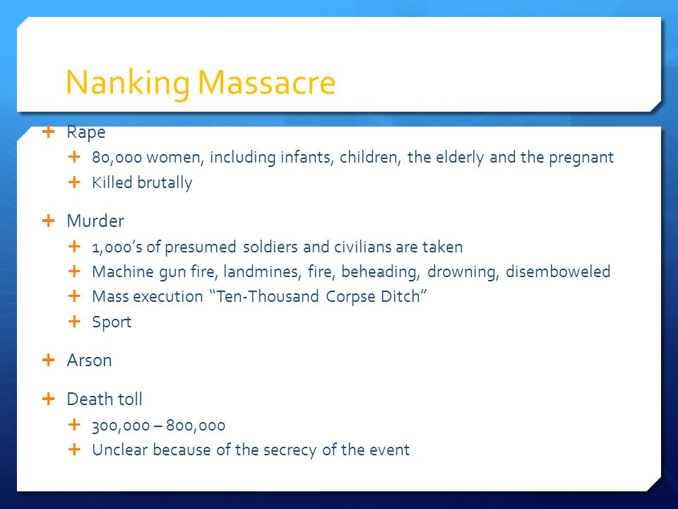 Nanking Massacre  Rape  80,000 women, including infants, children, the elderly and the pregnant  Killed brutally  Murder  1,000's of presumed sol
