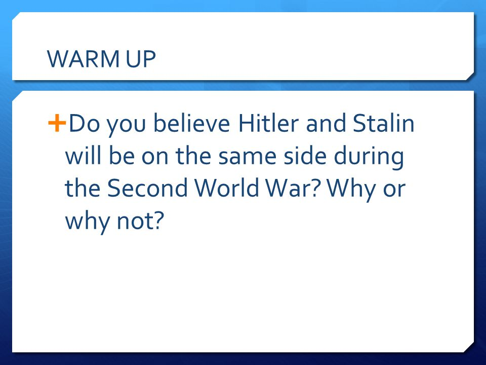 WARM UP  Do you believe Hitler and Stalin will be on the same side during the Second World War? Why or why not?