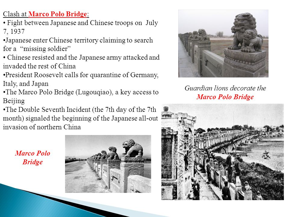 Clash at Marco Polo Bridge: Fight between Japanese and Chinese troops on July 7, 1937 Japanese enter Chinese territory claiming to search for a missing soldier Chinese resisted and the Japanese army attacked and invaded the rest of China President Roosevelt calls for quarantine of Germany, Italy, and Japan The Marco Polo Bridge (Lugouqiao), a key access to Beijing The Double Seventh Incident (the 7th day of the 7th month) signaled the beginning of the Japanese all-out invasion of northern China Guardian lions decorate the Marco Polo Bridge Marco Polo Bridge