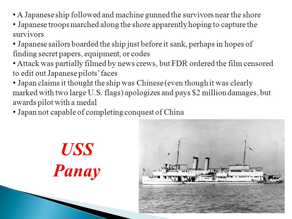 A Japanese ship followed and machine gunned the survivors near the shore Japanese troops marched along the shore apparently hoping to capture the survivors Japanese sailors boarded the ship just before it sank, perhaps in hopes of finding secret papers, equipment, or codes Attack was partially filmed by news crews, but FDR ordered the film censored to edit out Japanese pilots' faces Japan claims it thought the ship was Chinese (even though it was clearly marked with two large U.S.