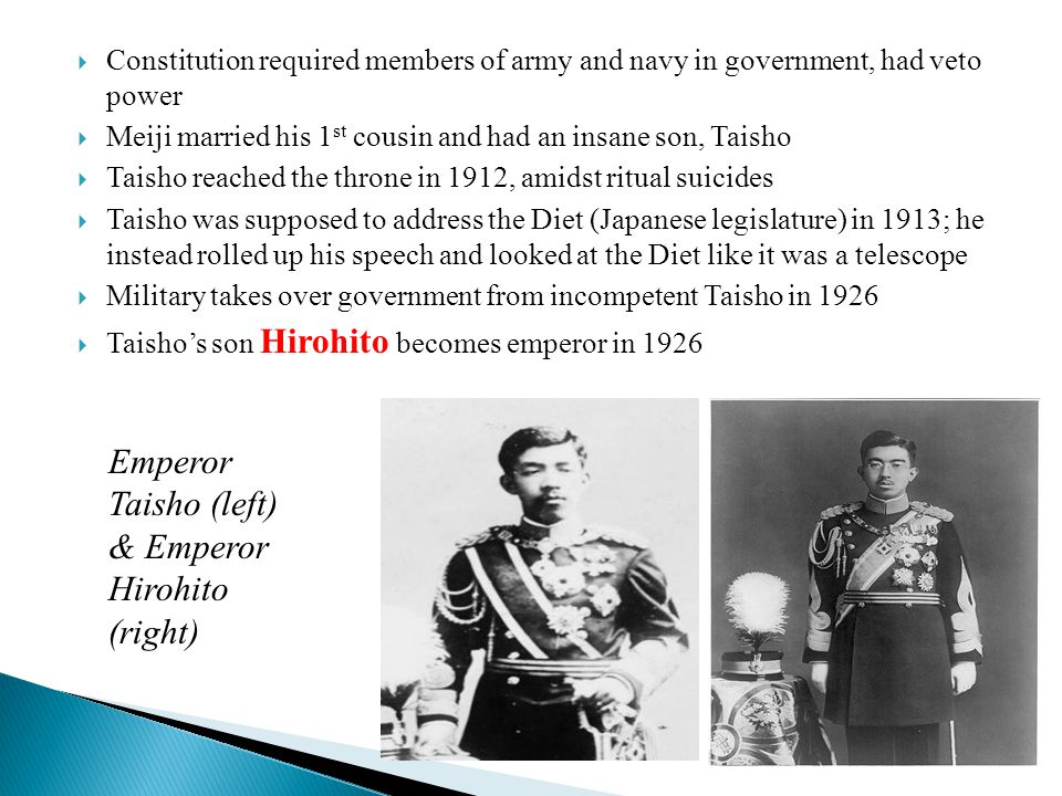  Constitution required members of army and navy in government, had veto power  Meiji married his 1 st cousin and had an insane son, Taisho  Taisho reached the throne in 1912, amidst ritual suicides  Taisho was supposed to address the Diet (Japanese legislature) in 1913; he instead rolled up his speech and looked at the Diet like it was a telescope  Military takes over government from incompetent Taisho in 1926  Taisho's son Hirohito becomes emperor in 1926 Emperor Taisho (left) & Emperor Hirohito (right)