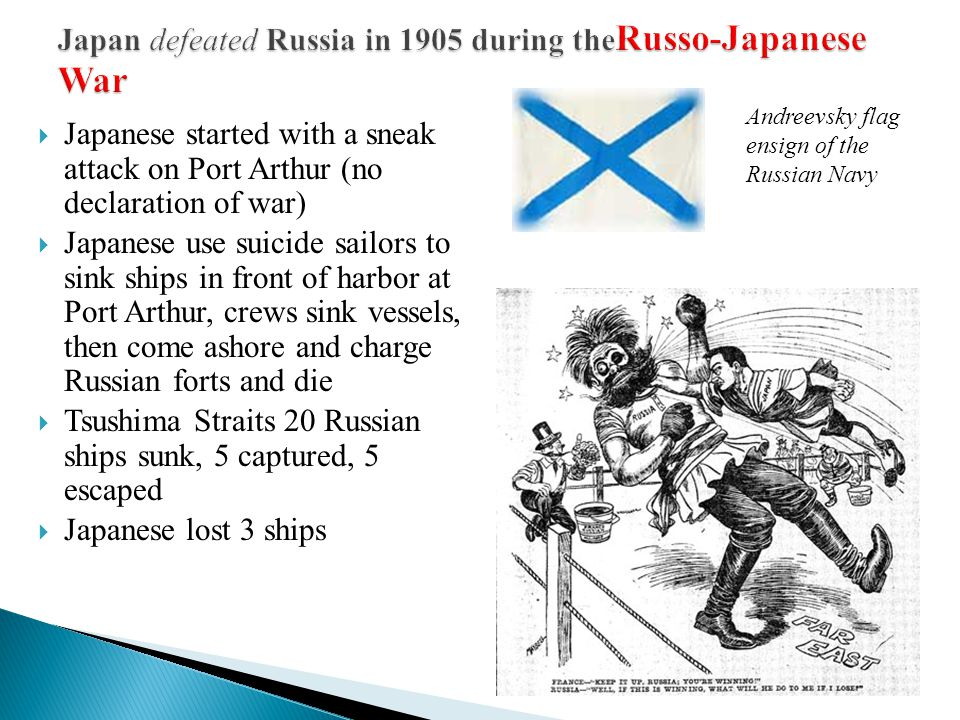  Japanese started with a sneak attack on Port Arthur (no declaration of war)  Japanese use suicide sailors to sink ships in front of harbor at Port Arthur, crews sink vessels, then come ashore and charge Russian forts and die  Tsushima Straits 20 Russian ships sunk, 5 captured, 5 escaped  Japanese lost 3 ships Andreevsky flag ensign of the Russian Navy