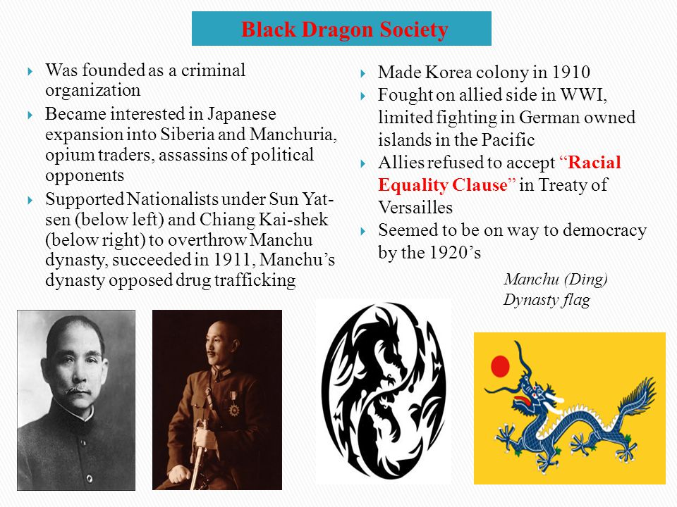 Black Dragon Society  Was founded as a criminal organization  Became interested in Japanese expansion into Siberia and Manchuria, opium traders, assassins of political opponents  Supported Nationalists under Sun Yat- sen (below left) and Chiang Kai-shek (below right) to overthrow Manchu dynasty, succeeded in 1911, Manchu's dynasty opposed drug trafficking  Made Korea colony in 1910  Fought on allied side in WWI, limited fighting in German owned islands in the Pacific  Allies refused to accept Racial Equality Clause in Treaty of Versailles  Seemed to be on way to democracy by the 1920's Manchu (Ding) Dynasty flag