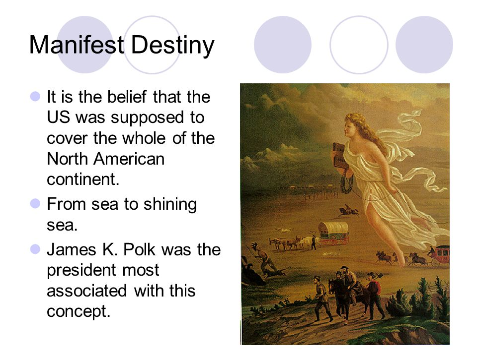 Manifest Destiny It is the belief that the US was supposed to cover the whole of the North American continent. From sea to shining sea. James K. Polk