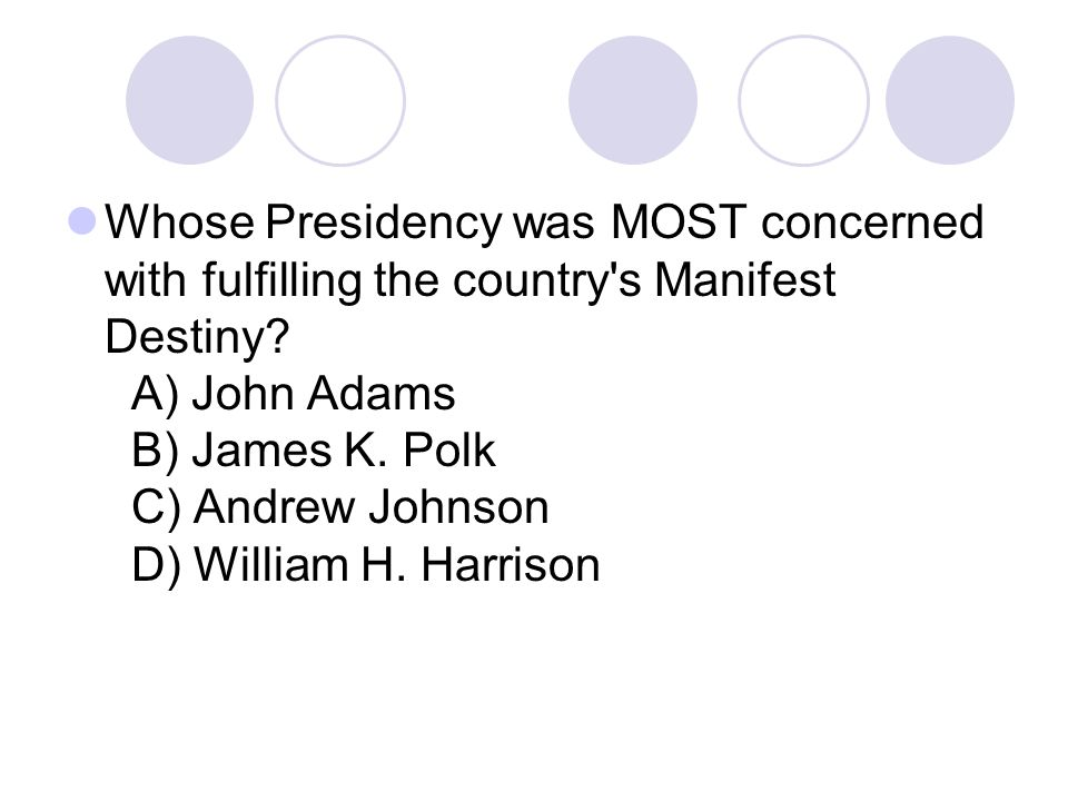 Whose Presidency was MOST concerned with fulfilling the country's Manifest Destiny? A) John Adams B) James K. Polk C) Andrew Johnson D) William H. Har