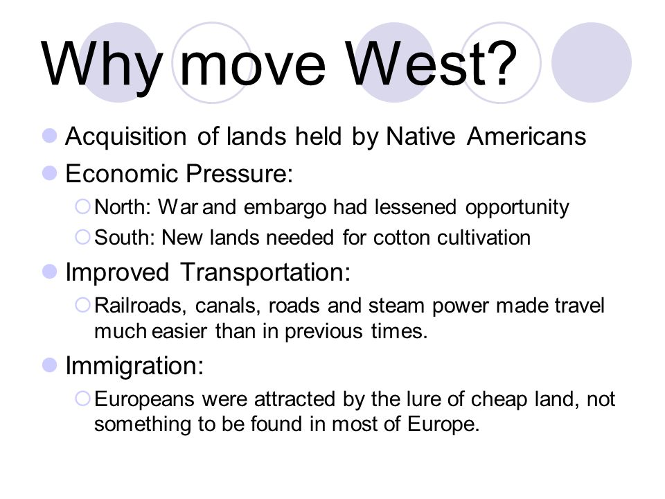 Why move West? Acquisition of lands held by Native Americans Economic Pressure:  North: War and embargo had lessened opportunity  South: New lands n