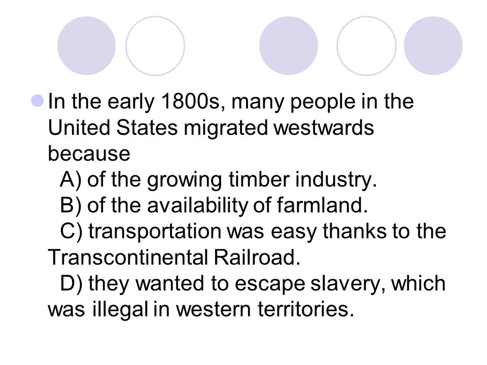 In the early 1800s, many people in the United States migrated westwards because A) of the growing timber industry. B) of the availability of farmland.