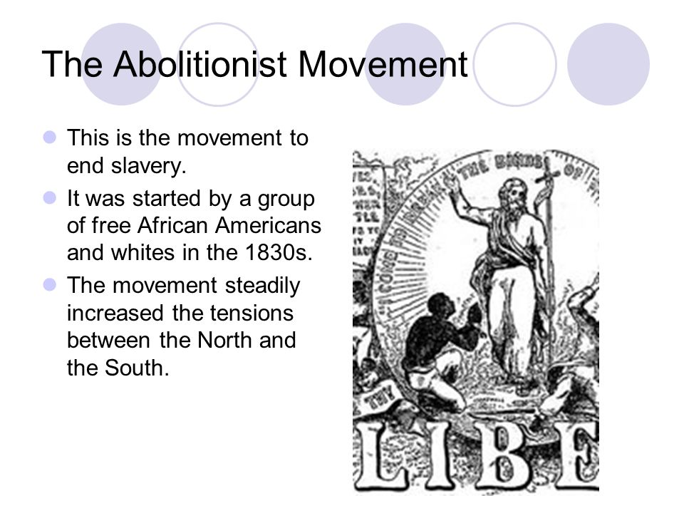 The Abolitionist Movement This is the movement to end slavery. It was started by a group of free African Americans and whites in the 1830s. The moveme