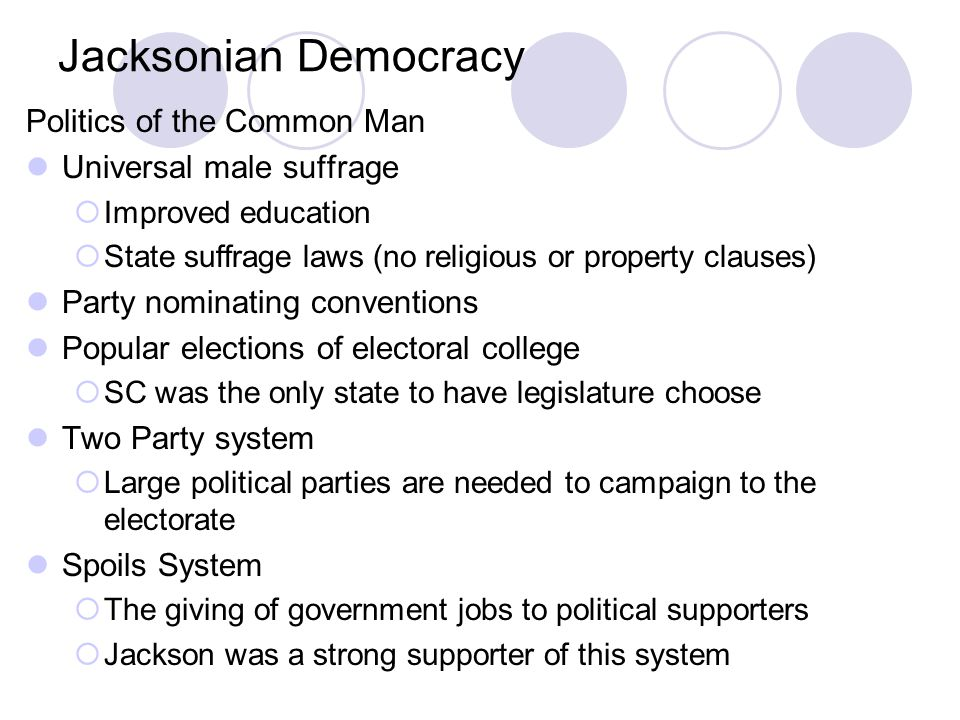 Jacksonian Democracy Politics of the Common Man Universal male suffrage  Improved education  State suffrage laws (no religious or property clauses)